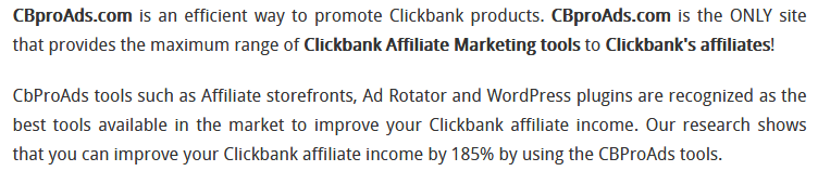 CBproAds.com is an efficient way to promote Clickbank products. CBproAds.com is the ONLY site that provides the maximum range of Clickbank Affiliate Marketing tools to Clickbank's affiliates!  CbProAds tools such as Affiliate storefronts, Ad Rotator and WordPress plugins are recognized as the best tools available in the market to improve your Clickbank affiliate income. Our research shows that you can improve your Clickbank affiliate income by 185% by using the CBProAds tools.